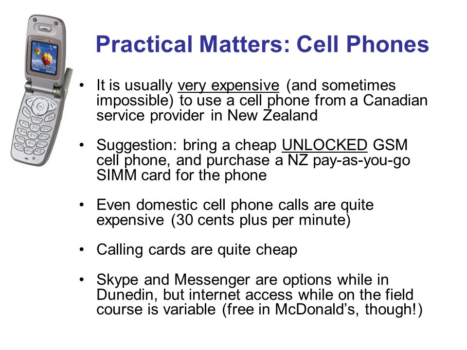 Practical Matters: Cell Phones It is usually very expensive (and sometimes impossible) to use a cell phone from a Canadian service provider in New Zea