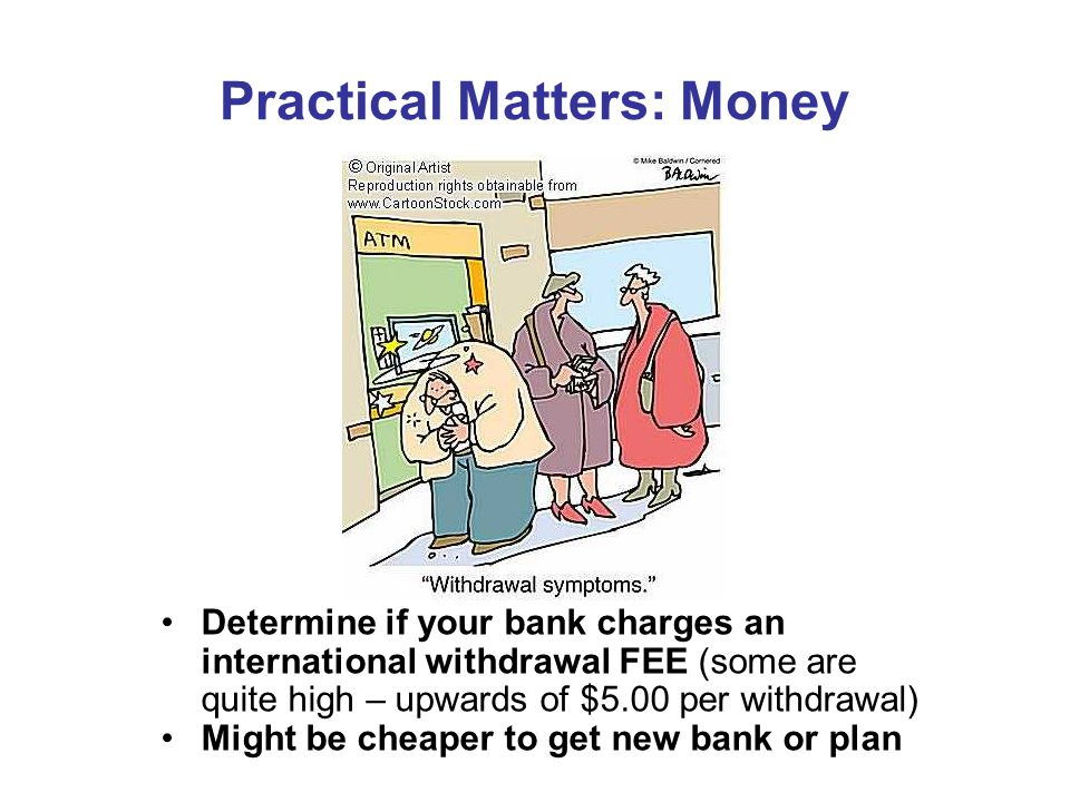 Practical Matters: Money Determine if your bank charges an international withdrawal FEE (some are quite high – upwards of $5.00 per withdrawal) Might