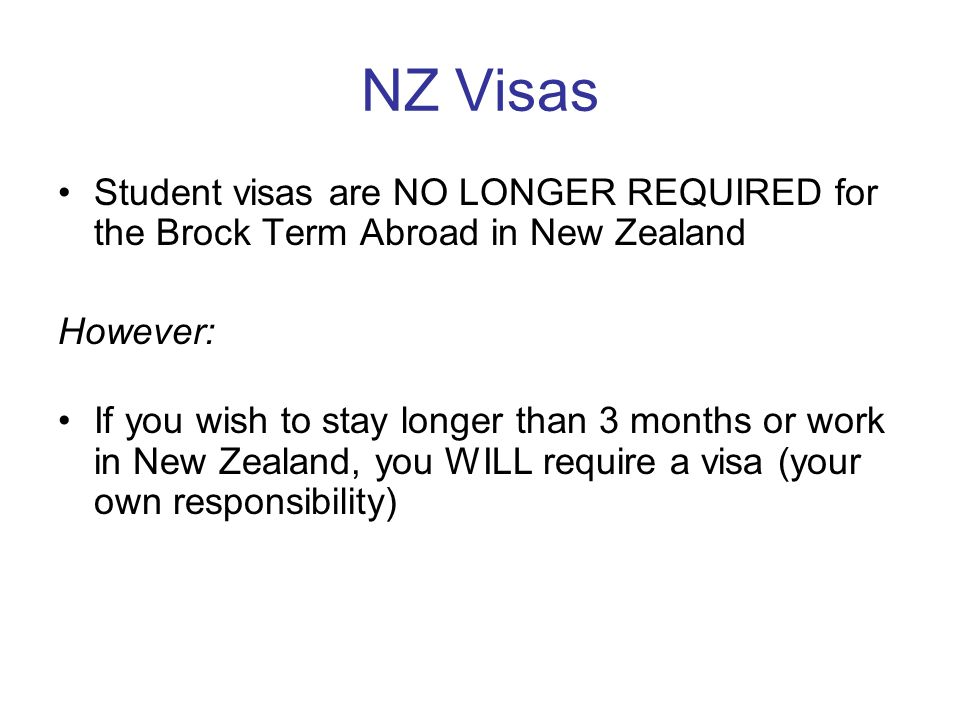 NZ Visas Student visas are NO LONGER REQUIRED for the Brock Term Abroad in New Zealand However: If you wish to stay longer than 3 months or work in New Zealand, you WILL require a visa (your own responsibility)