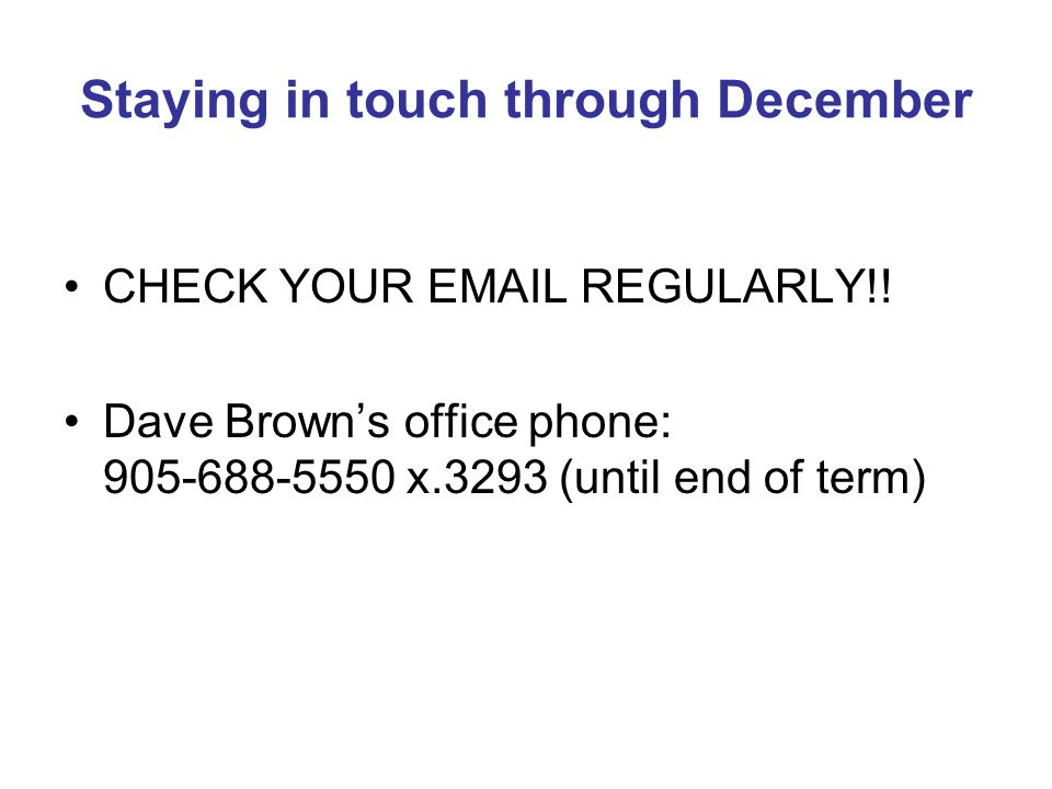 Staying in touch through December CHECK YOUR EMAIL REGULARLY!! Dave Browns office phone: 905-688-5550 x.3293 (until end of term)