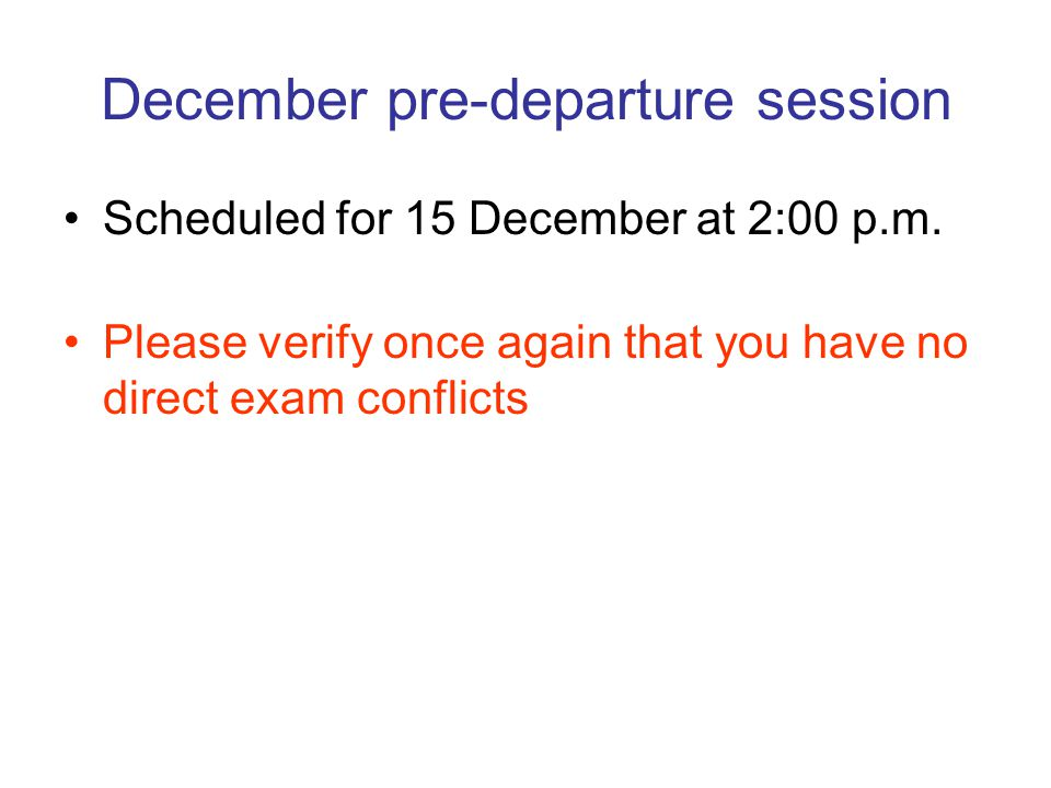 December pre-departure session Scheduled for 15 December at 2:00 p.m. Please verify once again that you have no direct exam conflicts