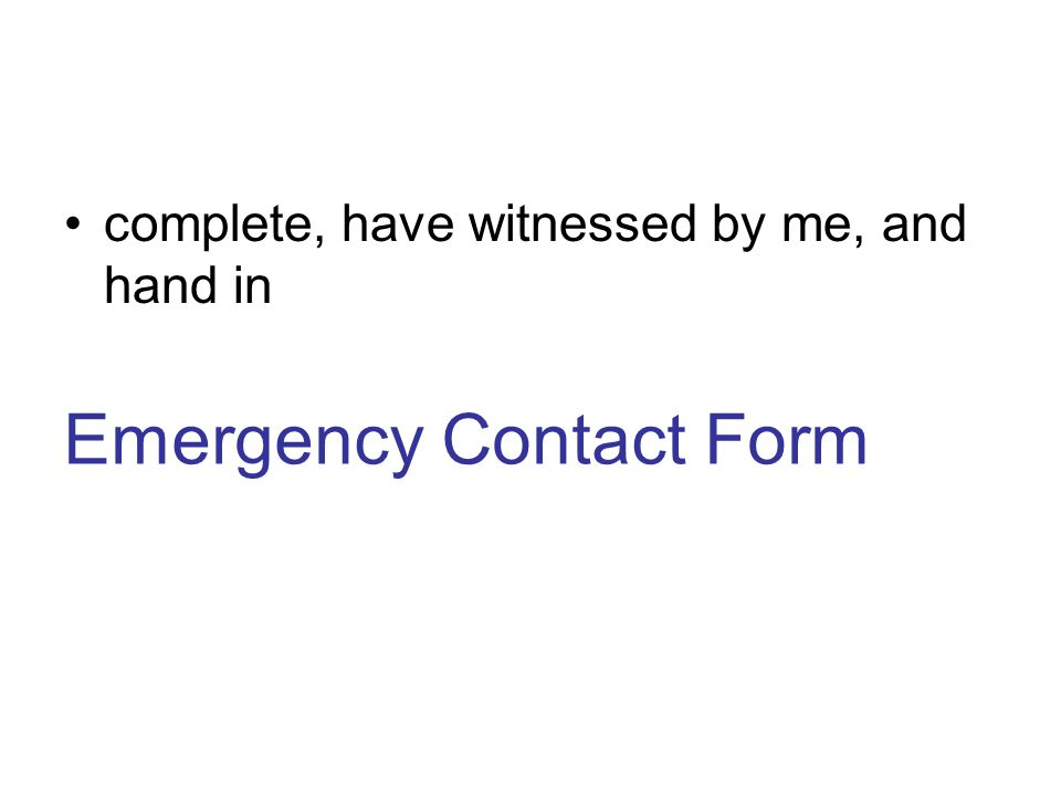 complete, have witnessed by me, and hand in Emergency Contact Form