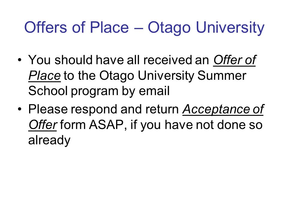Offers of Place – Otago University You should have all received an Offer of Place to the Otago University Summer School program by email Please respond and return Acceptance of Offer form ASAP, if you have not done so already