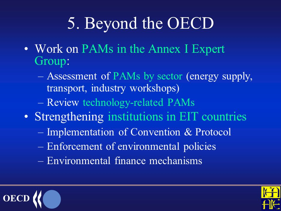 OECD New work on emission trading OECD and IEA work including work of the Annex I Expert Group –develop strategic guidelines on good practice and ex-post evaluations –share information on (and analysis of) recent developments of domestic trading policies –study issues related to linkages between domestic systems –assess transition issues: Kyoto/global markets