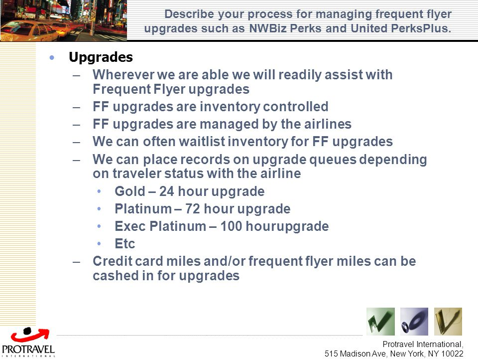 Protravel International, 515 Madison Ave, New York, NY 10022 Describe your process for managing frequent flyer upgrades such as NWBiz Perks and United