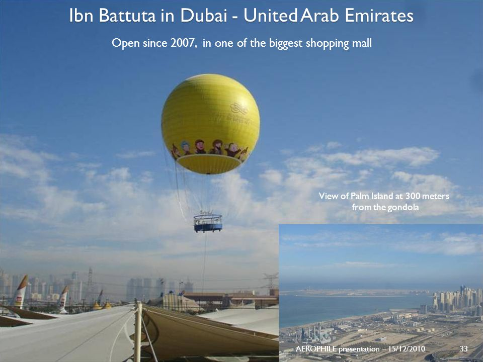AEROPHILE presentation – 15/12/2010 33 Ibn Battuta in Dubai - United Arab Emirates Open since 2007, in one of the biggest shopping mall View of Palm I