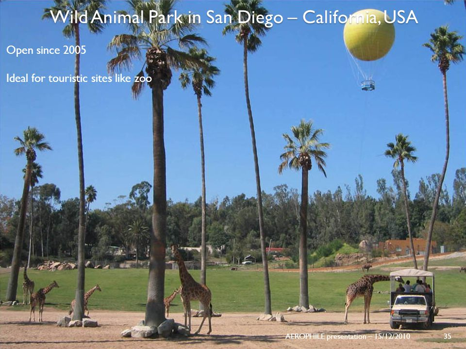 AEROPHILE presentation – 15/12/2010 35 Wild Animal Park in San Diego – California, USA Open since 2005 Ideal for touristic sites like zoo