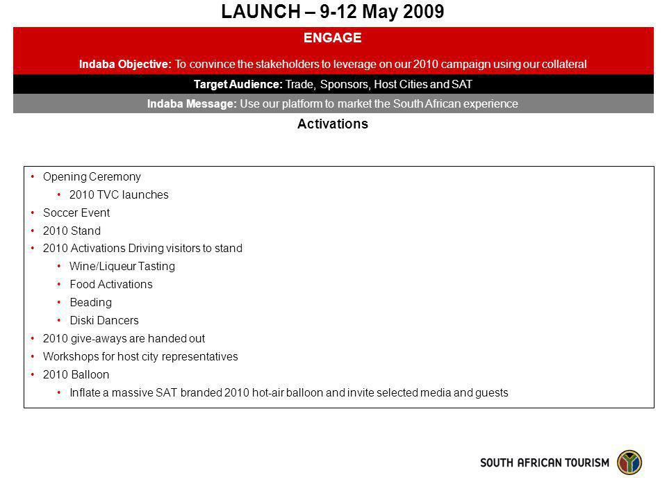 LAUNCH – 9-12 May 2009 ENGAGE Indaba Objective: To convince the stakeholders to leverage on our 2010 campaign using our collateral Target Audience: Tr