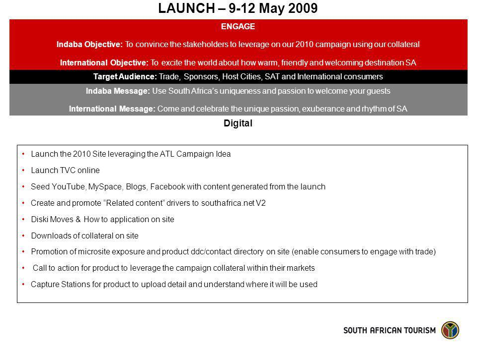 LAUNCH – 9-12 May 2009 ENGAGE Indaba Objective: To convince the stakeholders to leverage on our 2010 campaign using our collateral International Objec