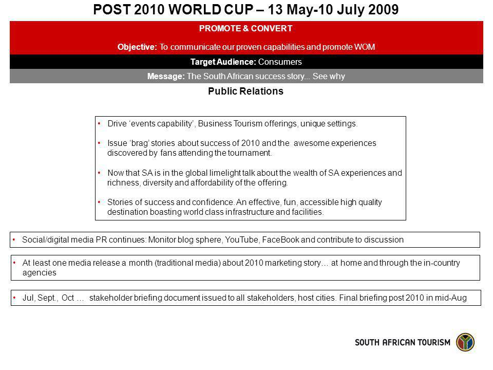 POST 2010 WORLD CUP – 13 May-10 July 2009 PROMOTE & CONVERT Objective: To communicate our proven capabilities and promote WOM Target Audience: Consume