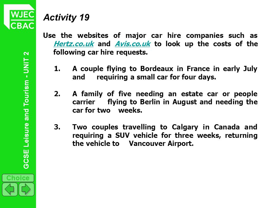 GCSE Leisure and Tourism - UNIT 2 Choice Activity 19 Use the websites of major car hire companies such as Hertz.co.uk and Avis.co.uk to look up the co