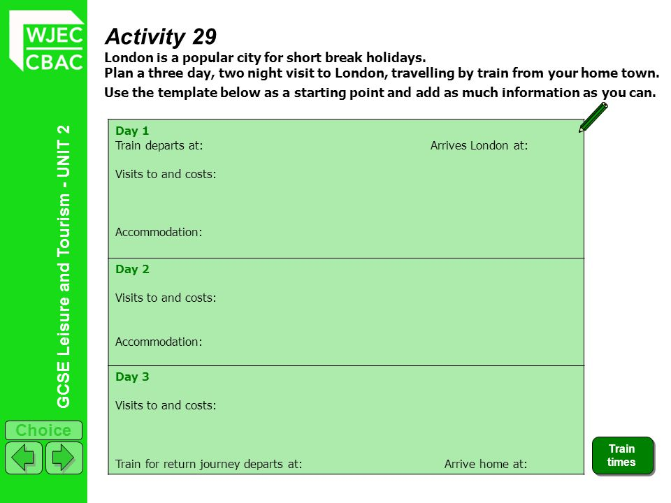 GCSE Leisure and Tourism - UNIT 2 Choice Activity 29 London is a popular city for short break holidays. Plan a three day, two night visit to London, t