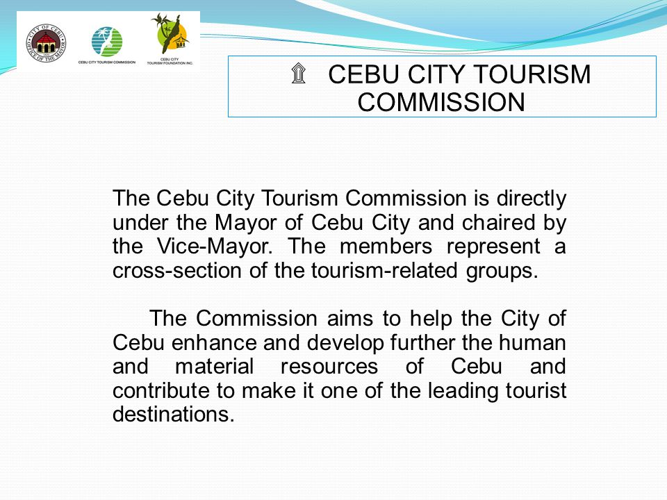 The Cebu City Tourism Commission is directly under the Mayor of Cebu City and chaired by the Vice-Mayor. The members represent a cross-section of the