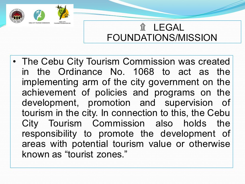 The Cebu City Tourism Commission was created in the Ordinance No. 1068 to act as the implementing arm of the city government on the achievement of pol