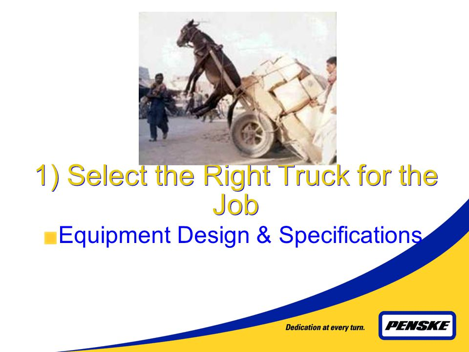 4 The Basics… Theyre Simple, But Never Easy! Select the Right Truck for the Job. Proactively Maintain the Truck. Teach the Driver to Operate It Proper