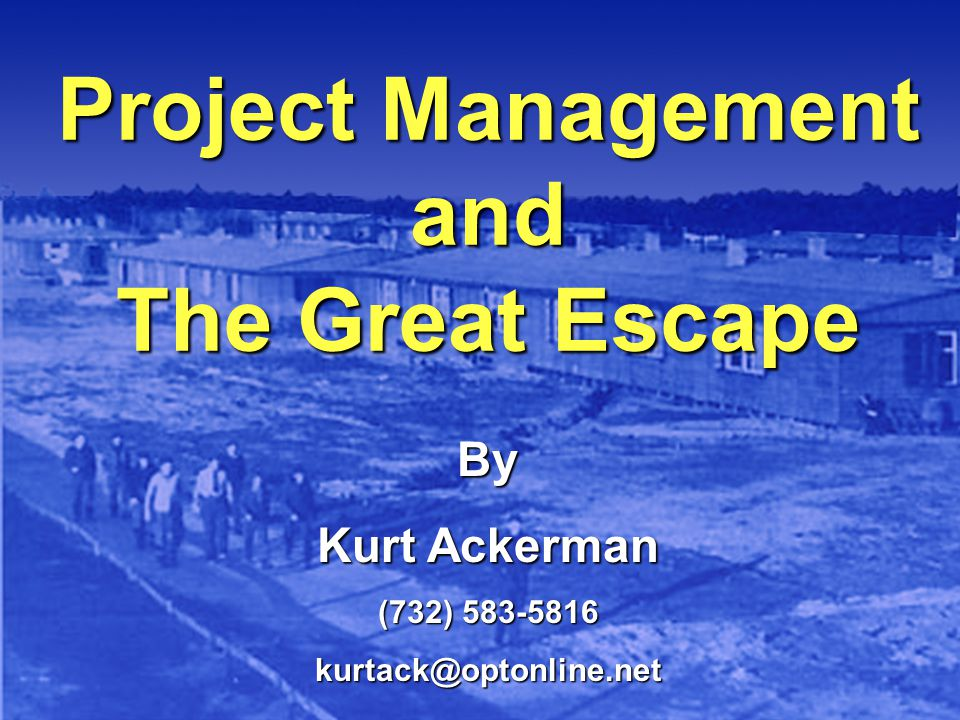 Project Management and The Great Escape By Kurt Ackerman (732) 583-5816 kurtack@optonline.net