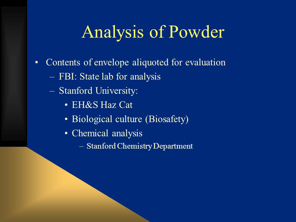 Analysis of Powder Contents of envelope aliquoted for evaluation –FBI: State lab for analysis –Stanford University: EH&S Haz Cat Biological culture (Biosafety) Chemical analysis –Stanford Chemistry Department