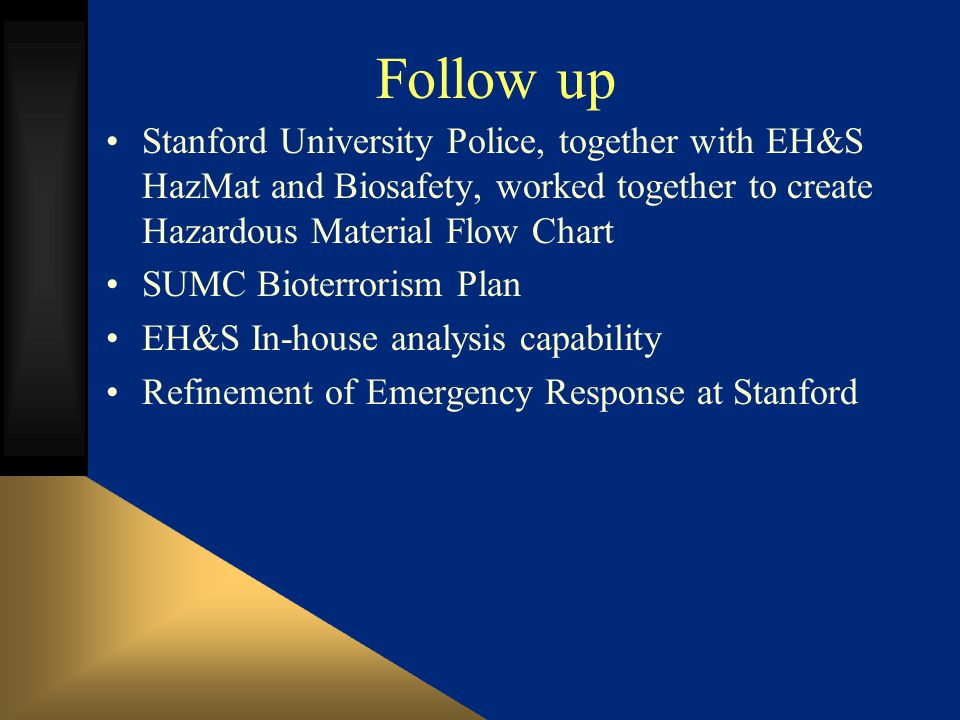 Follow up Stanford University Police, together with EH&S HazMat and Biosafety, worked together to create Hazardous Material Flow Chart SUMC Bioterrorism Plan EH&S In-house analysis capability Refinement of Emergency Response at Stanford