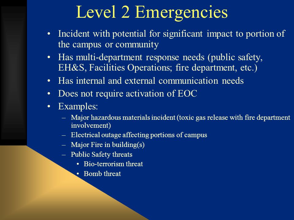 Level 2 Emergencies Incident with potential for significant impact to portion of the campus or community Has multi-department response needs (public safety, EH&S, Facilities Operations; fire department, etc.) Has internal and external communication needs Does not require activation of EOC Examples: –Major hazardous materials incident (toxic gas release with fire department involvement) –Electrical outage affecting portions of campus –Major Fire in building(s) –Public Safety threats Bio-terrorism threat Bomb threat