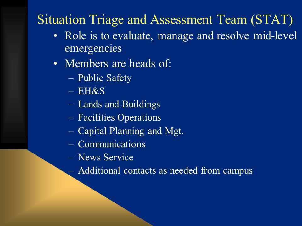 Situation Triage and Assessment Team (STAT) Role is to evaluate, manage and resolve mid-level emergencies Members are heads of: –Public Safety –EH&S –Lands and Buildings –Facilities Operations –Capital Planning and Mgt.