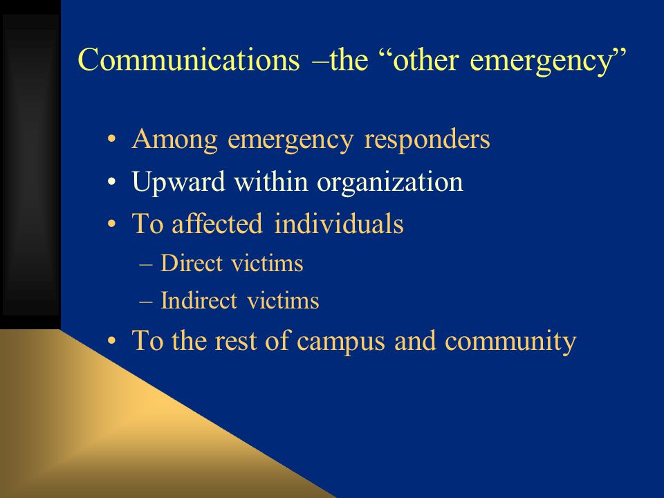 Communications –the other emergency Among emergency responders Upward within organization To affected individuals –Direct victims –Indirect victims To the rest of campus and community