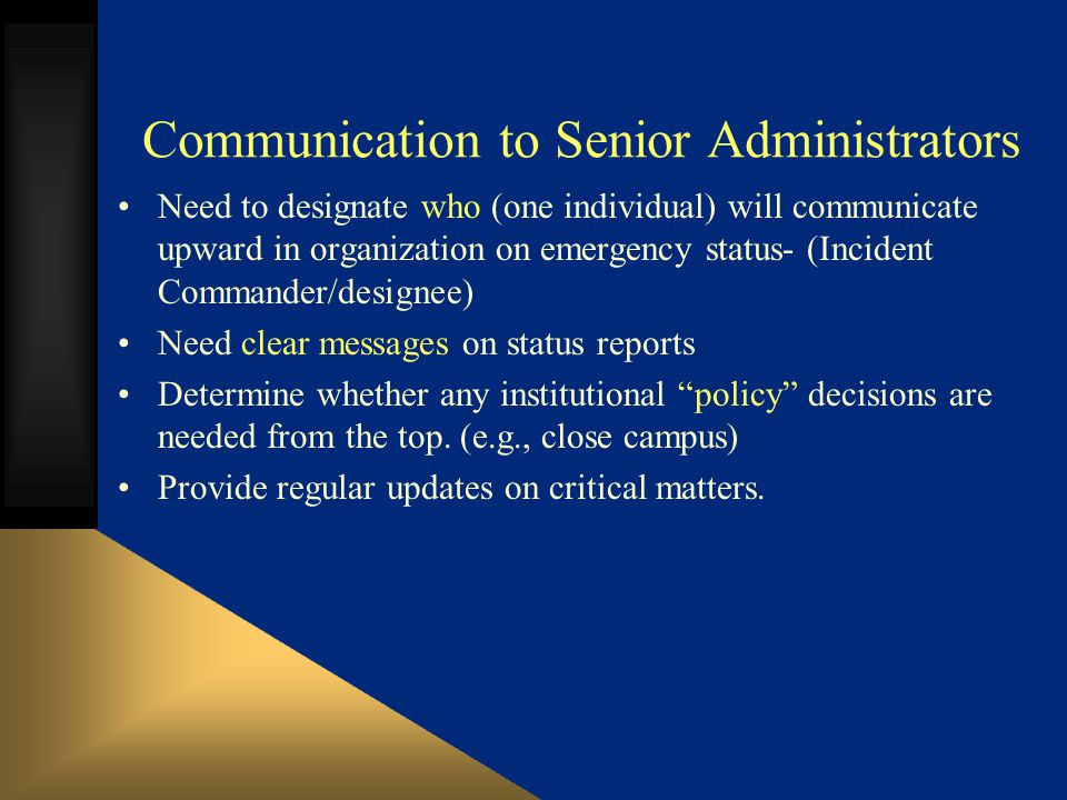 Communication to Senior Administrators Need to designate who (one individual) will communicate upward in organization on emergency status- (Incident Commander/designee) Need clear messages on status reports Determine whether any institutional policy decisions are needed from the top.