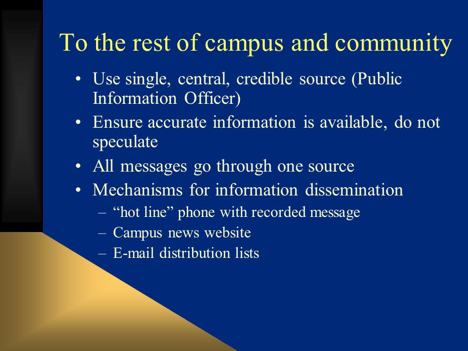 To the rest of campus and community Use single, central, credible source (Public Information Officer) Ensure accurate information is available, do not speculate All messages go through one source Mechanisms for information dissemination –hot line phone with recorded message –Campus news website – distribution lists