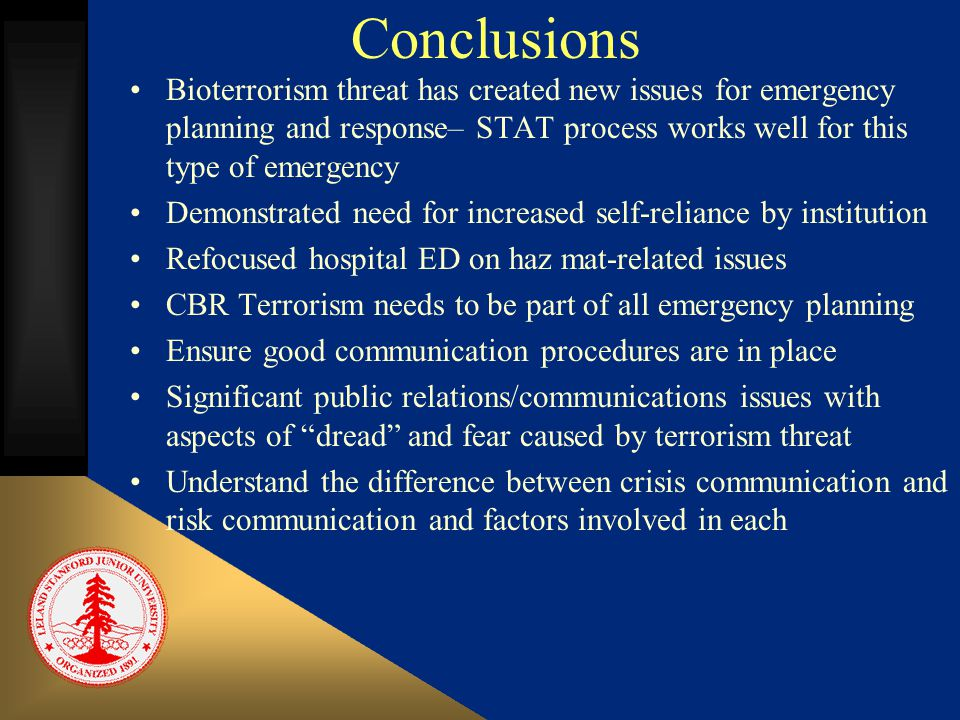 Conclusions Bioterrorism threat has created new issues for emergency planning and response– STAT process works well for this type of emergency Demonstrated need for increased self-reliance by institution Refocused hospital ED on haz mat-related issues CBR Terrorism needs to be part of all emergency planning Ensure good communication procedures are in place Significant public relations/communications issues with aspects of dread and fear caused by terrorism threat Understand the difference between crisis communication and risk communication and factors involved in each