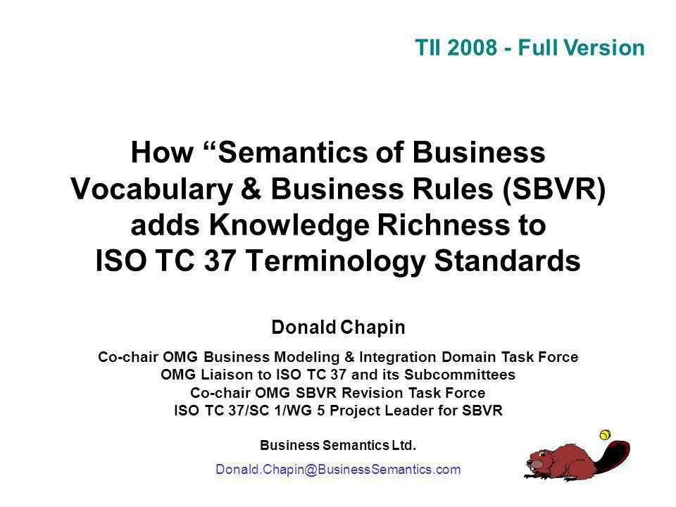 TII 2008 - Full Version How Semantics of Business Vocabulary & Business Rules (SBVR) adds Knowledge Richness to ISO TC 37 Terminology Standards Donald Chapin Co-chair OMG Business Modeling & Integration Domain Task Force OMG Liaison to ISO TC 37 and its Subcommittees Co-chair OMG SBVR Revision Task Force ISO TC 37/SC 1/WG 5 Project Leader for SBVR Business Semantics Ltd.