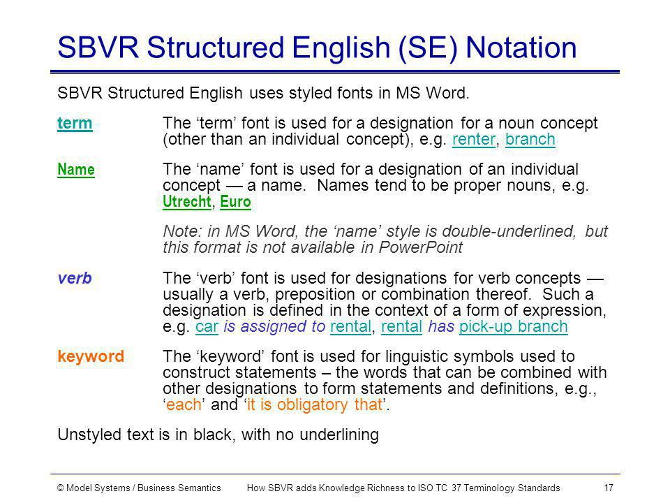 © Model Systems / Business SemanticsHow SBVR adds Knowledge Richness to ISO TC 37 Terminology Standards17 SBVR Structured English (SE) Notation SBVR Structured English uses styled fonts in MS Word.