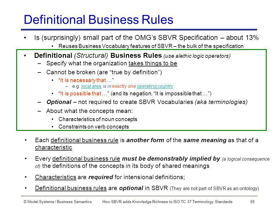 © Model Systems / Business SemanticsHow SBVR adds Knowledge Richness to ISO TC 37 Terminology Standards65 Definitional Business Rules Is (surprisingly) small part of the OMGs SBVR Specification – about 13% Reuses Business Vocabulary features of SBVR – the bulk of the specification Definitional (Structural) Business Rules (use alethic logic operators) –Specify what the organization takes things to be –Cannot be broken (are true by definition) It is necessary that … –e.g.