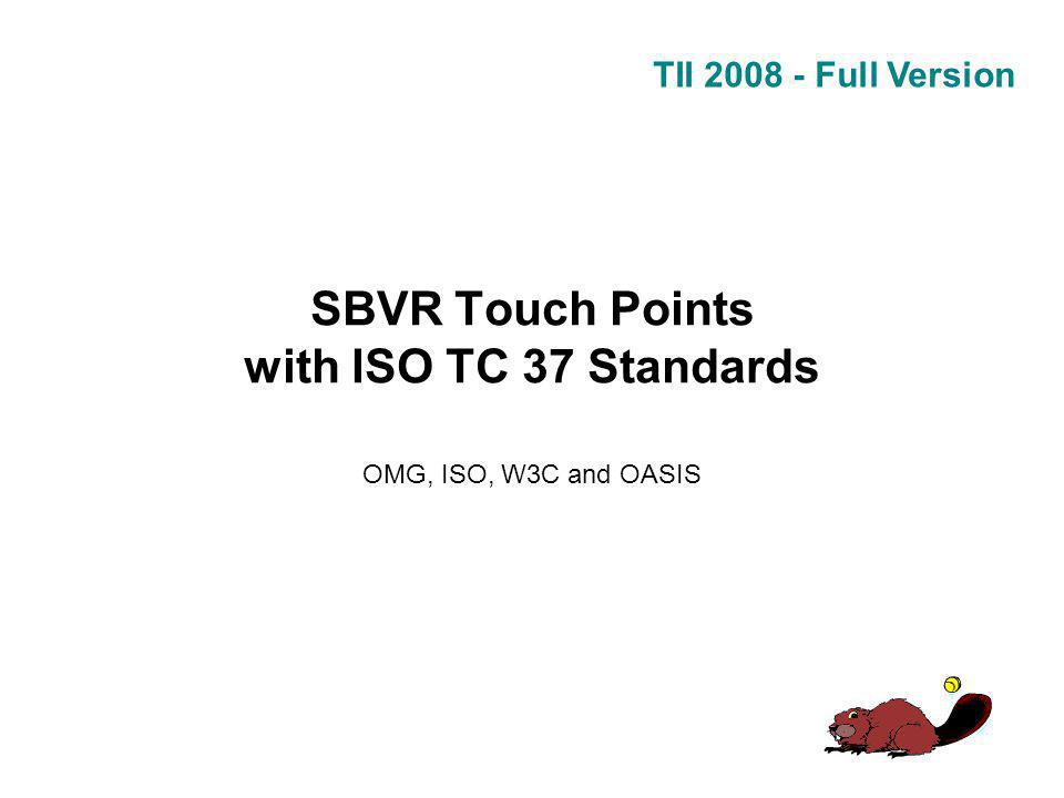 TII 2008 - Full Version SBVR Touch Points with ISO TC 37 Standards OMG, ISO, W3C and OASIS