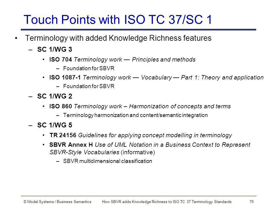 © Model Systems / Business SemanticsHow SBVR adds Knowledge Richness to ISO TC 37 Terminology Standards75 Touch Points with ISO TC 37/SC 1 Terminology with added Knowledge Richness features –SC 1/WG 3 ISO 704 Terminology work Principles and methods –Foundation for SBVR ISO 1087-1 Terminology work Vocabulary Part 1: Theory and application –Foundation for SBVR –SC 1/WG 2 ISO 860 Terminology work – Harmonization of concepts and terms –Terminology harmonization and content/semantic integration –SC 1/WG 5 TR 24156 Guidelines for applying concept modelling in terminology SBVR Annex H Use of UML Notation in a Business Context to Represent SBVR-Style Vocabularies (informative) –SBVR multidimensional classification