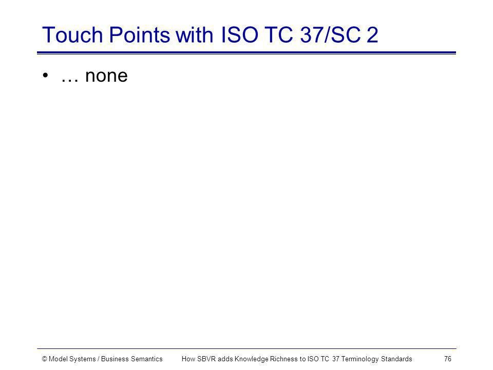 © Model Systems / Business SemanticsHow SBVR adds Knowledge Richness to ISO TC 37 Terminology Standards76 Touch Points with ISO TC 37/SC 2 … none