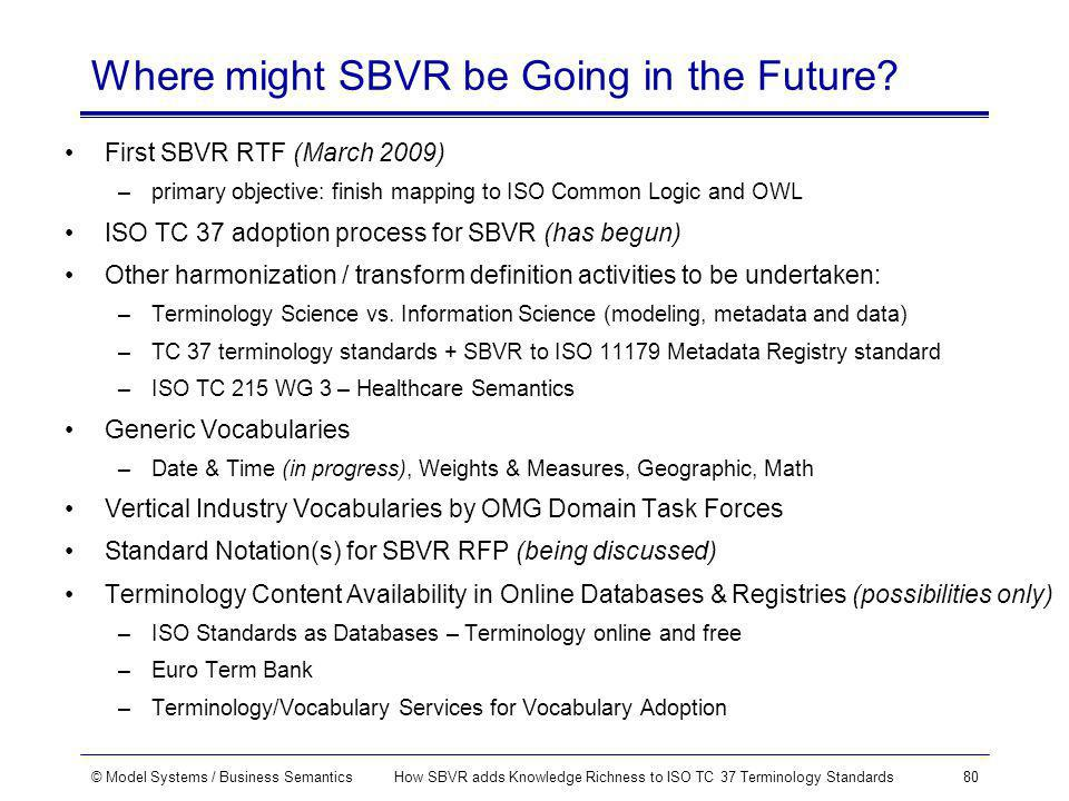 © Model Systems / Business SemanticsHow SBVR adds Knowledge Richness to ISO TC 37 Terminology Standards80 Where might SBVR be Going in the Future.