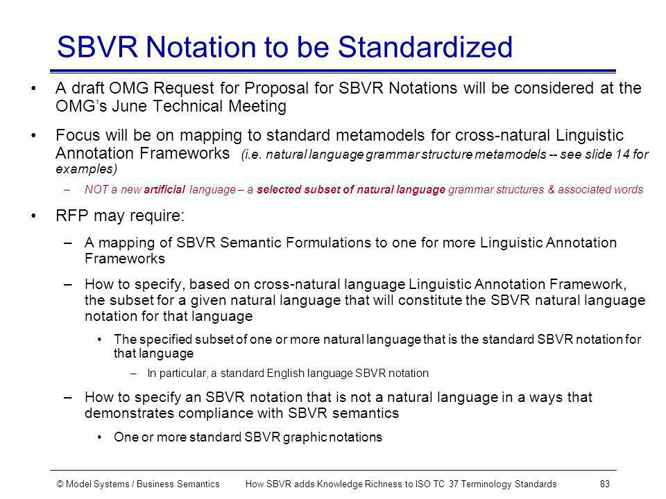© Model Systems / Business SemanticsHow SBVR adds Knowledge Richness to ISO TC 37 Terminology Standards83 SBVR Notation to be Standardized A draft OMG Request for Proposal for SBVR Notations will be considered at the OMGs June Technical Meeting Focus will be on mapping to standard metamodels for cross-natural Linguistic Annotation Frameworks (i.e.