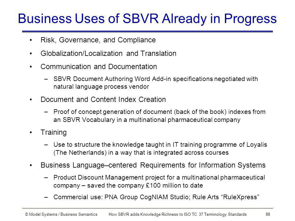 © Model Systems / Business SemanticsHow SBVR adds Knowledge Richness to ISO TC 37 Terminology Standards88 Business Uses of SBVR Already in Progress Risk, Governance, and Compliance Globalization/Localization and Translation Communication and Documentation –SBVR Document Authoring Word Add-in specifications negotiated with natural language process vendor Document and Content Index Creation –Proof of concept generation of document (back of the book) indexes from an SBVR Vocabulary in a multinational pharmaceutical company Training –Use to structure the knowledge taught in IT training programme of Loyalis (The Netherlands) in a way that is integrated across courses Business Language–centered Requirements for Information Systems –Product Discount Management project for a multinational pharmaceutical company – saved the company £100 million to date –Commercial use: PNA Group CogNIAM Studio; Rule Arts RuleXpress