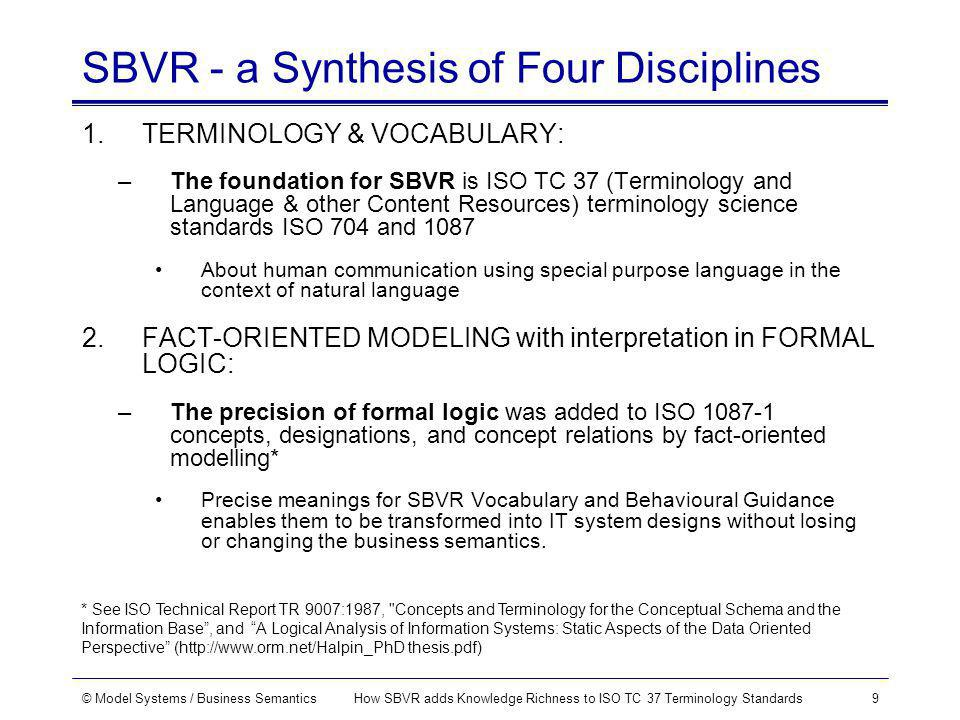 © Model Systems / Business SemanticsHow SBVR adds Knowledge Richness to ISO TC 37 Terminology Standards9 SBVR - a Synthesis of Four Disciplines 1.TERMINOLOGY & VOCABULARY: –The foundation for SBVR is ISO TC 37 (Terminology and Language & other Content Resources) terminology science standards ISO 704 and 1087 About human communication using special purpose language in the context of natural language 2.FACT-ORIENTED MODELING with interpretation in FORMAL LOGIC: –The precision of formal logic was added to ISO 1087-1 concepts, designations, and concept relations by fact-oriented modelling* Precise meanings for SBVR Vocabulary and Behavioural Guidance enables them to be transformed into IT system designs without losing or changing the business semantics.