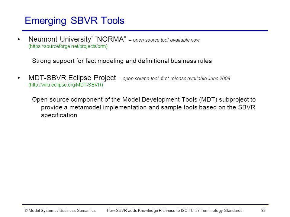© Model Systems / Business SemanticsHow SBVR adds Knowledge Richness to ISO TC 37 Terminology Standards92 Emerging SBVR Tools Neumont University NORMA -- open source tool available now (https://sourceforge.net/projects/orm) Strong support for fact modeling and definitional business rules MDT-SBVR Eclipse Project -- open source tool, first release available June 2009 (http://wiki.eclipse.org/MDT-SBVR) Open source component of the Model Development Tools (MDT) subproject to provide a metamodel implementation and sample tools based on the SBVR specification