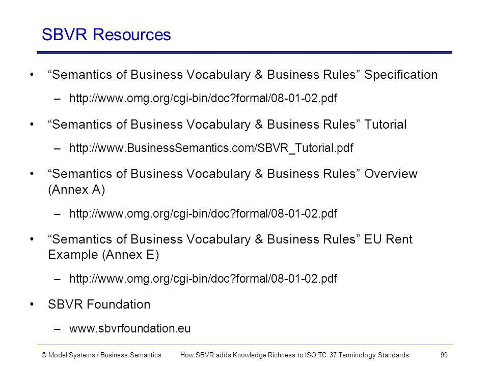 © Model Systems / Business SemanticsHow SBVR adds Knowledge Richness to ISO TC 37 Terminology Standards99 SBVR Resources Semantics of Business Vocabulary & Business Rules Specification –http://www.omg.org/cgi-bin/doc formal/08-01-02.pdf Semantics of Business Vocabulary & Business Rules Tutorial –http://www.BusinessSemantics.com/SBVR_Tutorial.pdf Semantics of Business Vocabulary & Business Rules Overview (Annex A) –http://www.omg.org/cgi-bin/doc formal/08-01-02.pdf Semantics of Business Vocabulary & Business Rules EU Rent Example (Annex E) –http://www.omg.org/cgi-bin/doc formal/08-01-02.pdf SBVR Foundation –www.sbvrfoundation.eu