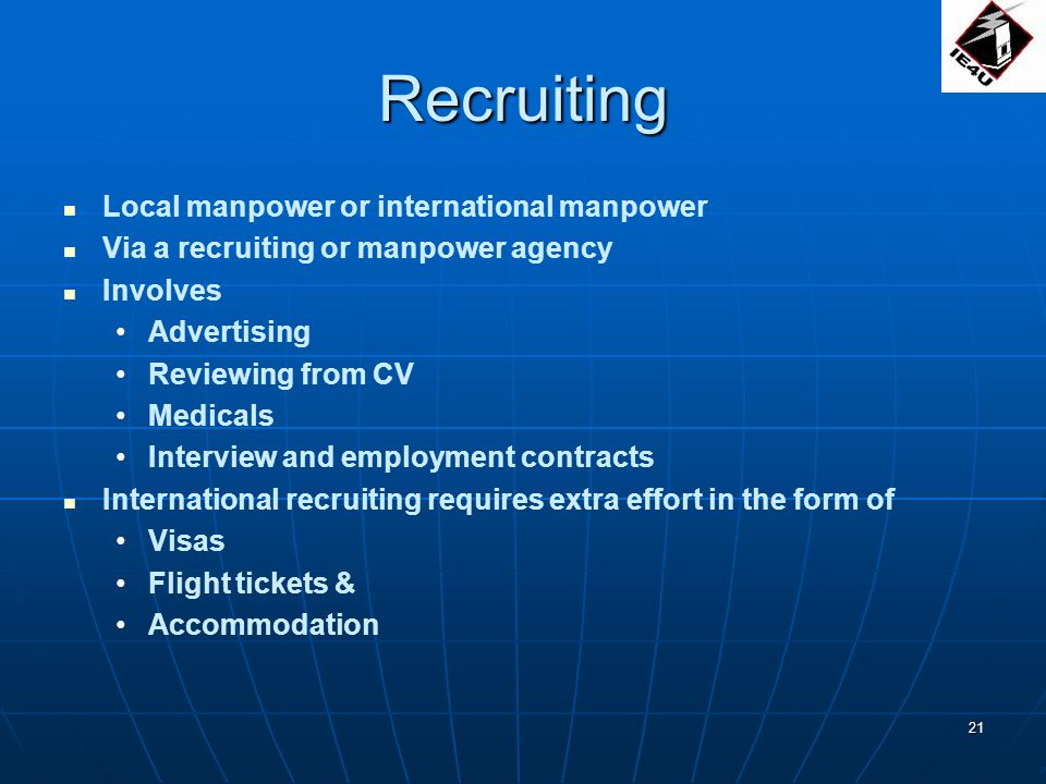 21 Recruiting Local manpower or international manpower Via a recruiting or manpower agency Involves Advertising Reviewing from CV Medicals Interview and employment contracts International recruiting requires extra effort in the form of Visas Flight tickets & Accommodation