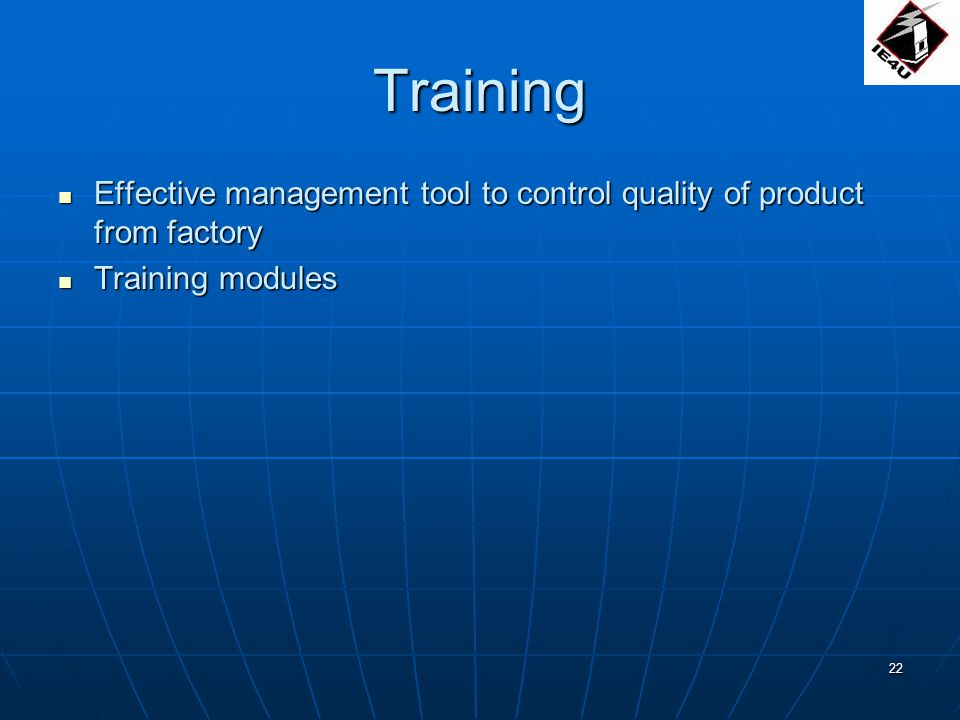 22 Training Effective management tool to control quality of product from factory Effective management tool to control quality of product from factory Training modules Training modules