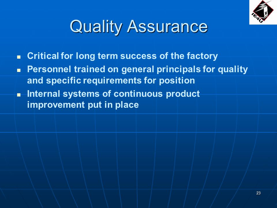 23 Quality Assurance Critical for long term success of the factory Personnel trained on general principals for quality and specific requirements for position Internal systems of continuous product improvement put in place