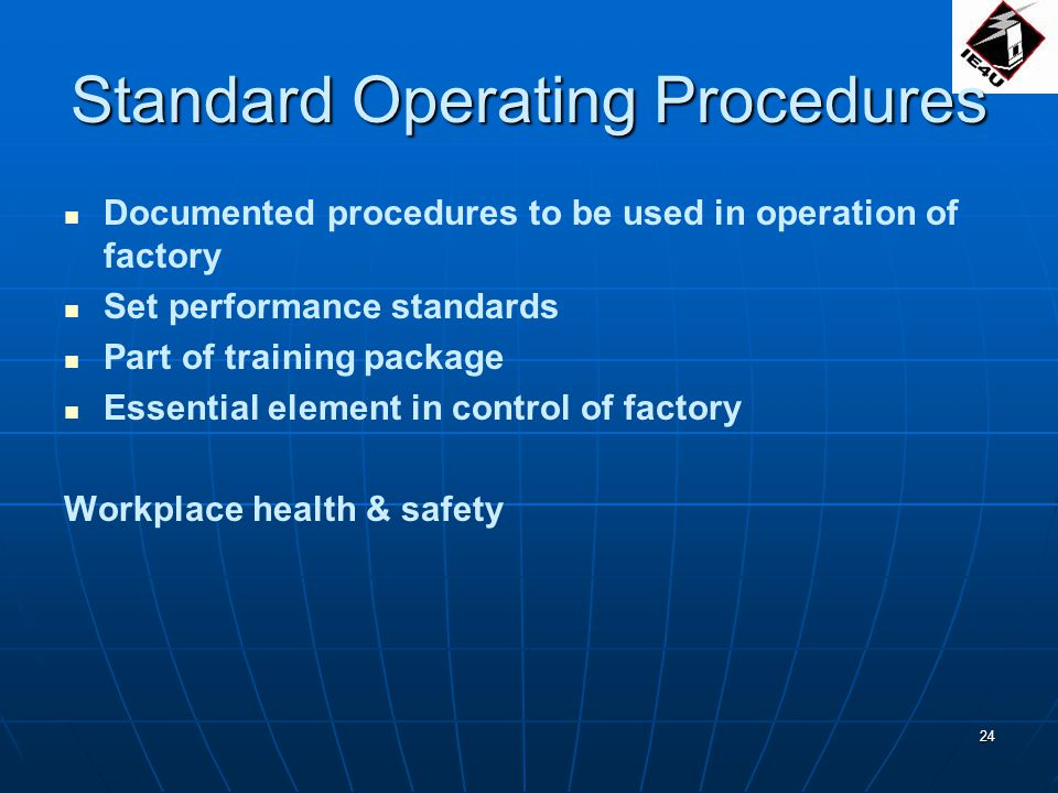 24 Standard Operating Procedures Documented procedures to be used in operation of factory Set performance standards Part of training package Essential element in control of factory Workplace health & safety