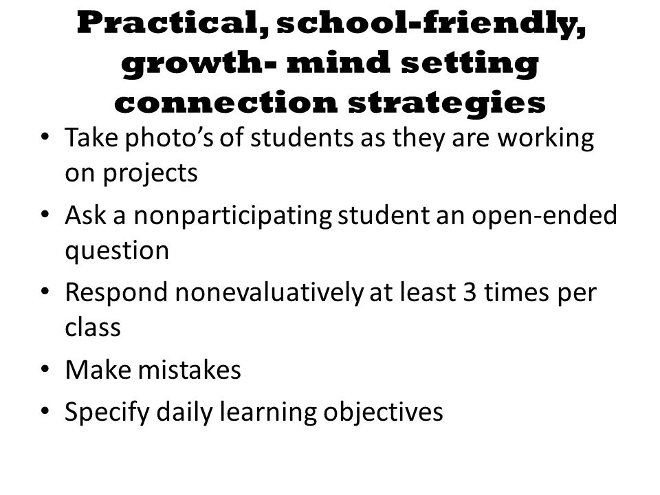 Practical, school-friendly, growth- mind setting connection strategies Take photos of students as they are working on projects Ask a nonparticipating student an open-ended question Respond nonevaluatively at least 3 times per class Make mistakes Specify daily learning objectives