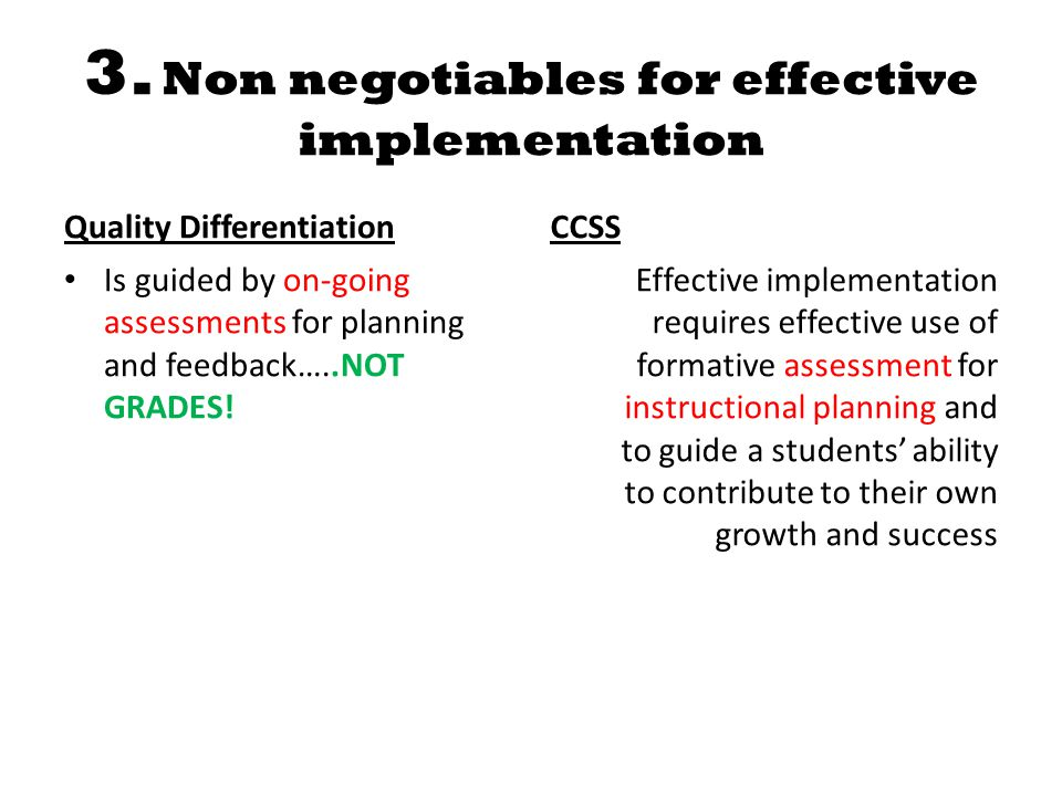 3. Non negotiables for effective implementation Quality Differentiation Is guided by on-going assessments for planning and feedback…..NOT GRADES! CCSS