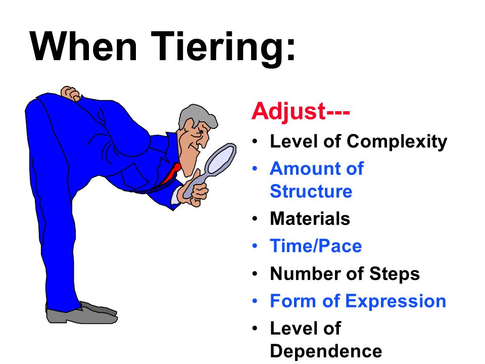 When Tiering: Adjust--- Level of Complexity Amount of Structure Materials Time/Pace Number of Steps Form of Expression Level of Dependence