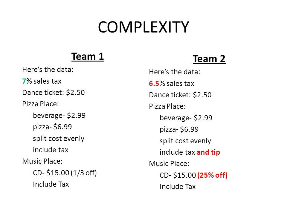 COMPLEXITY Team 1 Heres the data: 7% sales tax Dance ticket: $2.50 Pizza Place: beverage- $2.99 pizza- $6.99 split cost evenly include tax Music Place: CD- $15.00 (1/3 off) Include Tax Team 2 Heres the data: 6.5% sales tax Dance ticket: $2.50 Pizza Place: beverage- $2.99 pizza- $6.99 split cost evenly include tax and tip Music Place: CD- $15.00 (25% off) Include Tax