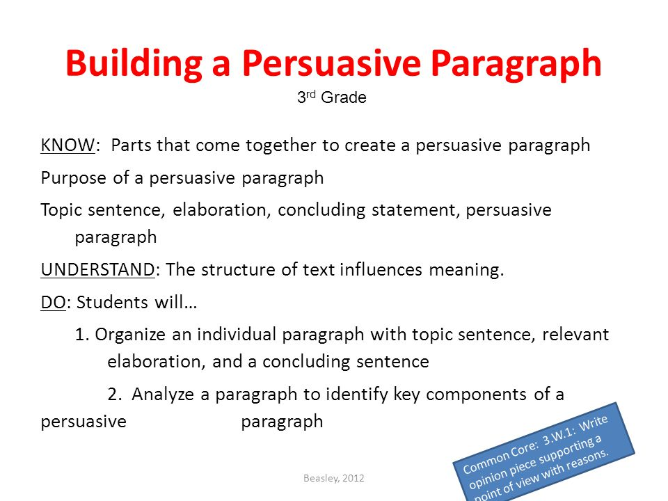 Beasley, 2012 Building a Persuasive Paragraph KNOW: Parts that come together to create a persuasive paragraph Purpose of a persuasive paragraph Topic sentence, elaboration, concluding statement, persuasive paragraph UNDERSTAND: The structure of text influences meaning.
