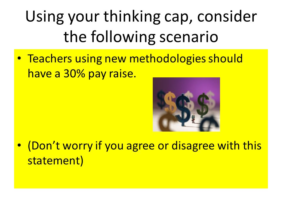 Using your thinking cap, consider the following scenario Teachers using new methodologies should have a 30% pay raise.